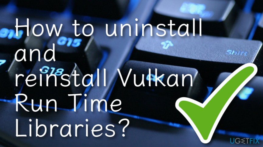 How to uninstall and reinstall Vulkan Run Time Libraries?