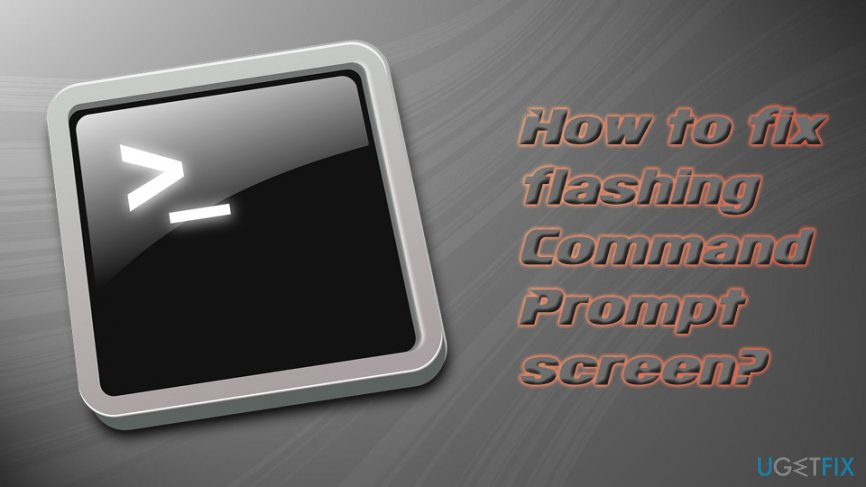 How to fix flashing Command Prompt screen?
