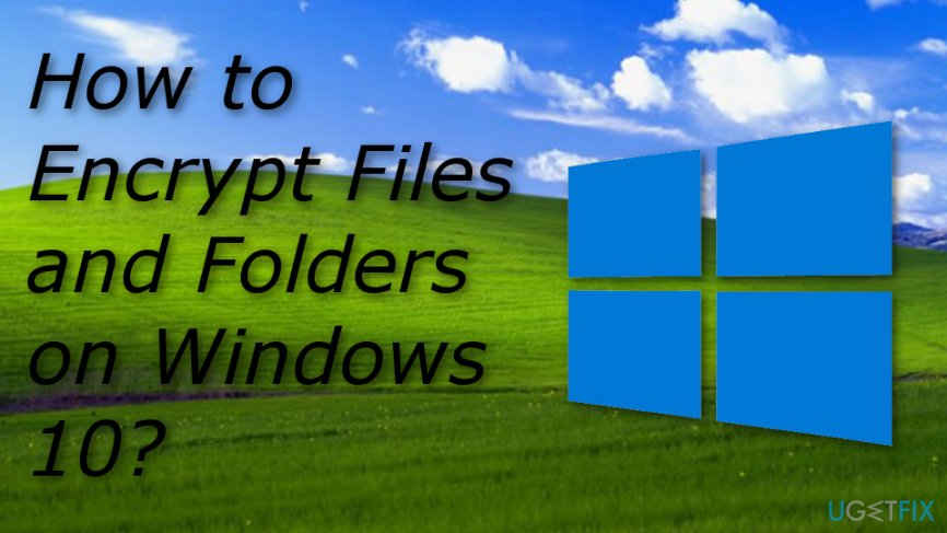 How to Encrypt Files and Folders on Windows 10?