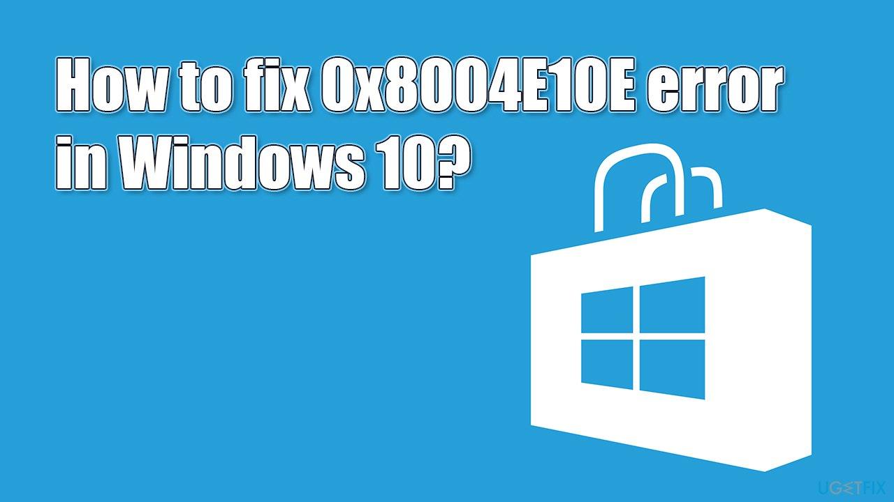 How to fix 0x8004E10E error in Windows 10?