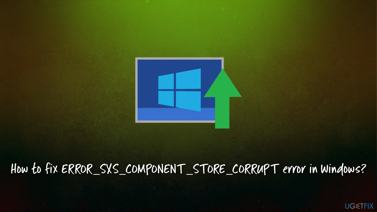 How to fix ERROR_SXS_COMPONENT_STORE_CORRUPT error in Windows?