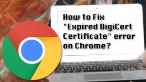 "How to Fix ""Expired DigiCert Certificate"" error on Chrome?"