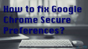 How to fix Google Chrome Secure Preferences?