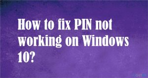 How to fix PIN not working on Windows 10?