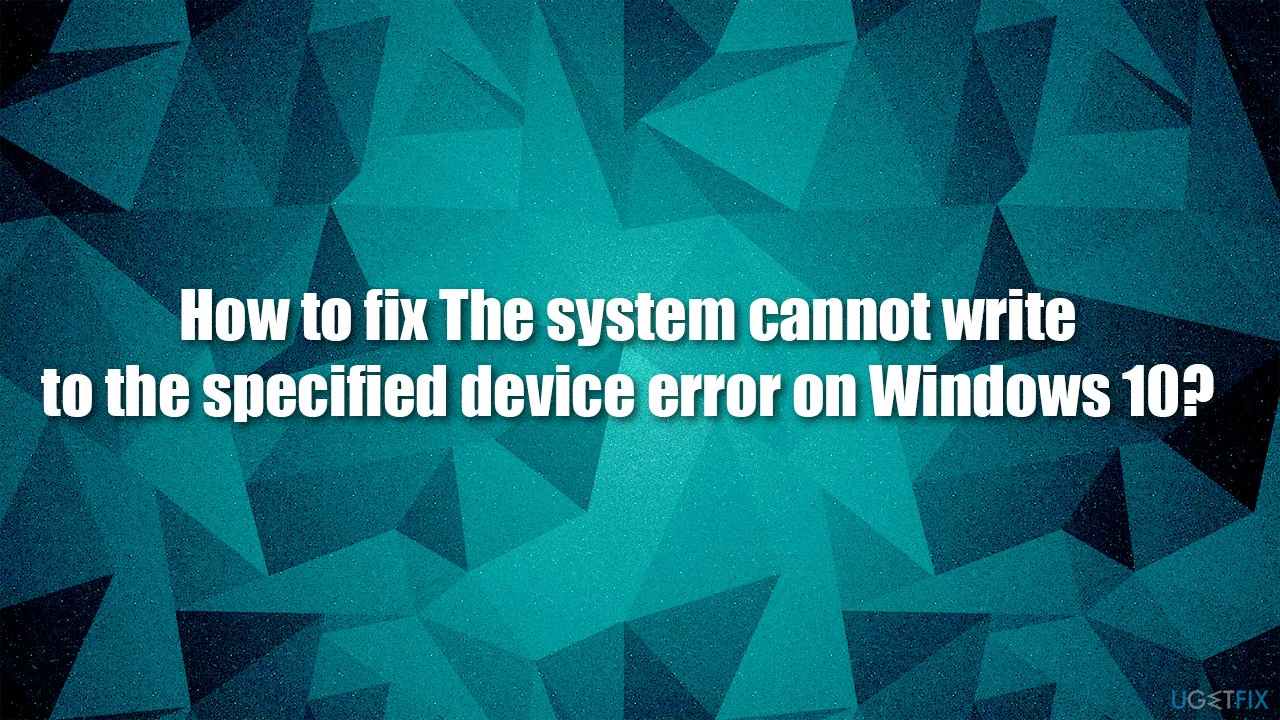 How to fix The system cannot write to the specified device error on Windows 10?