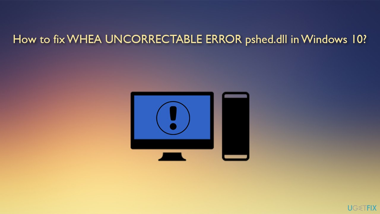 How to fix WHEA UNCORRECTABLE ERROR pshed.dll in Windows 10?