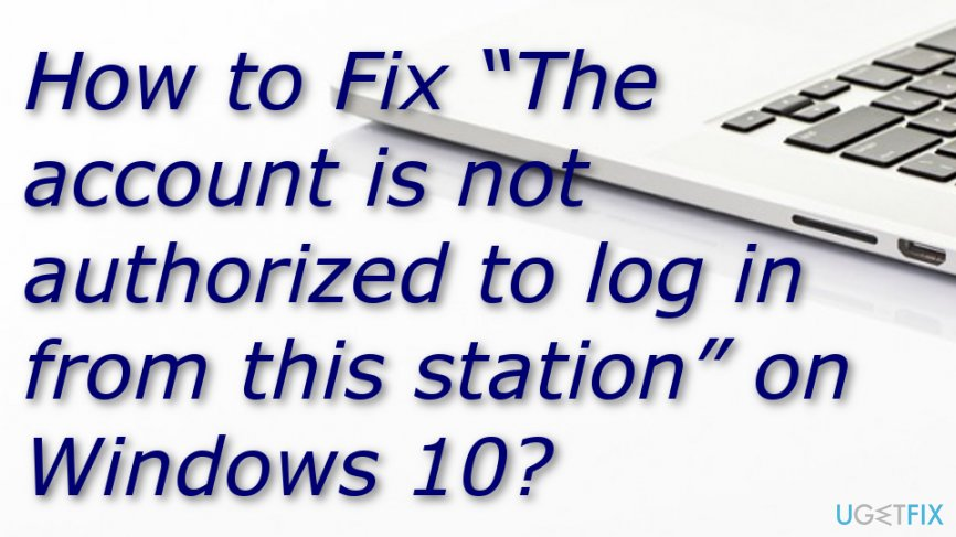"How to Fix ""The account is not authorized to log in from this station"" on Windows 10?"