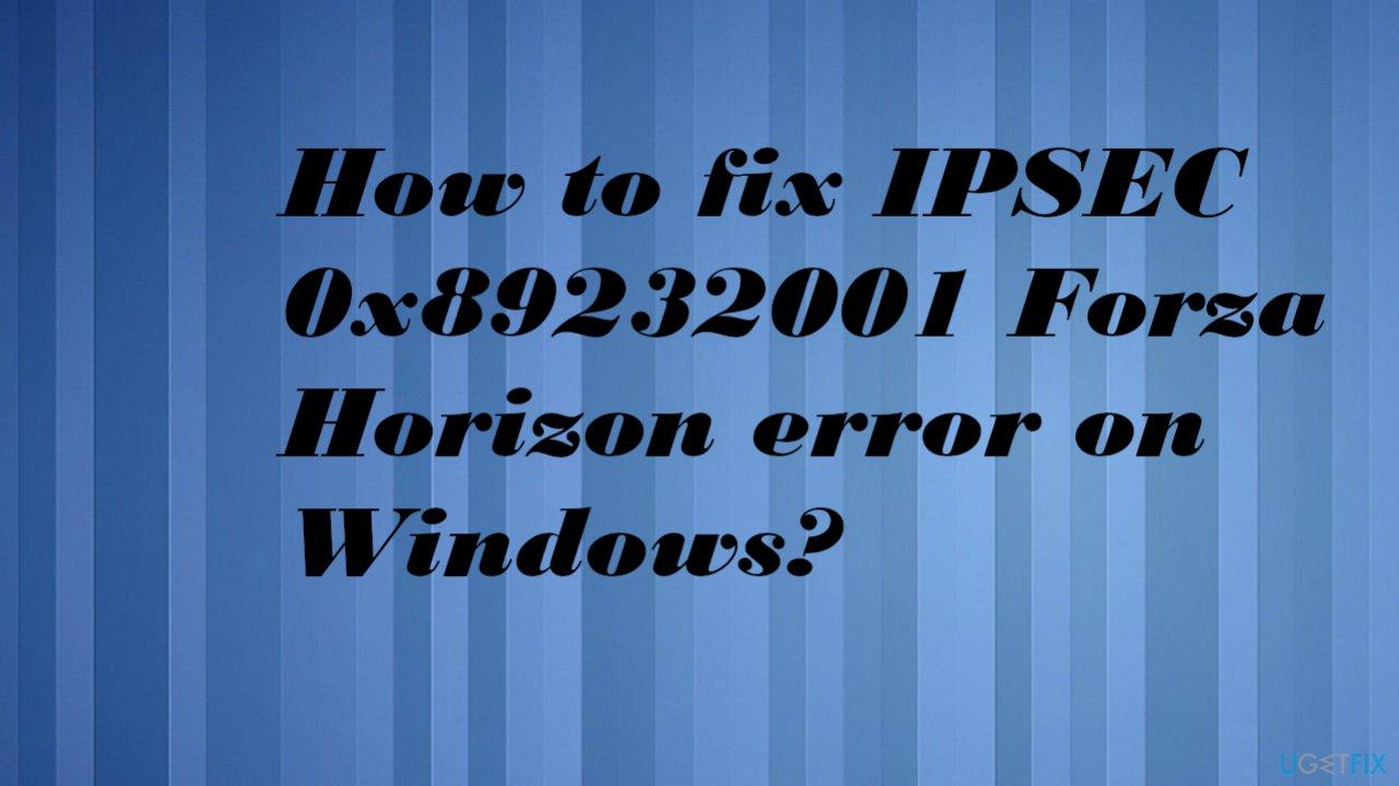 IPSEC 0x89232001 Forza Horizon error