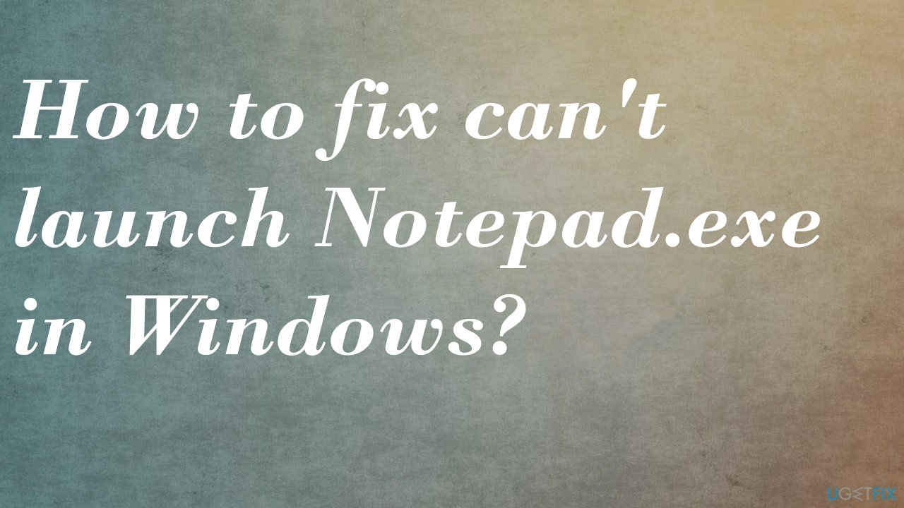 can't launch Notepad.exe in Windows fix