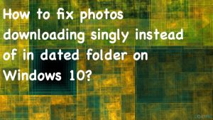 How to fix photos downloading singly instead of in dated folder on Windows 10?
