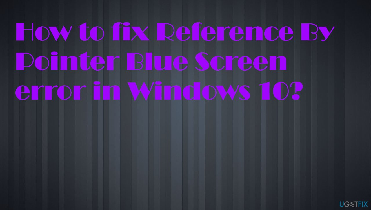 Reference By Pointer Blue Screen Error in Windows 10