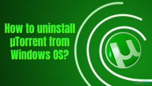 How to uninstall μTorrent from Windows OS?